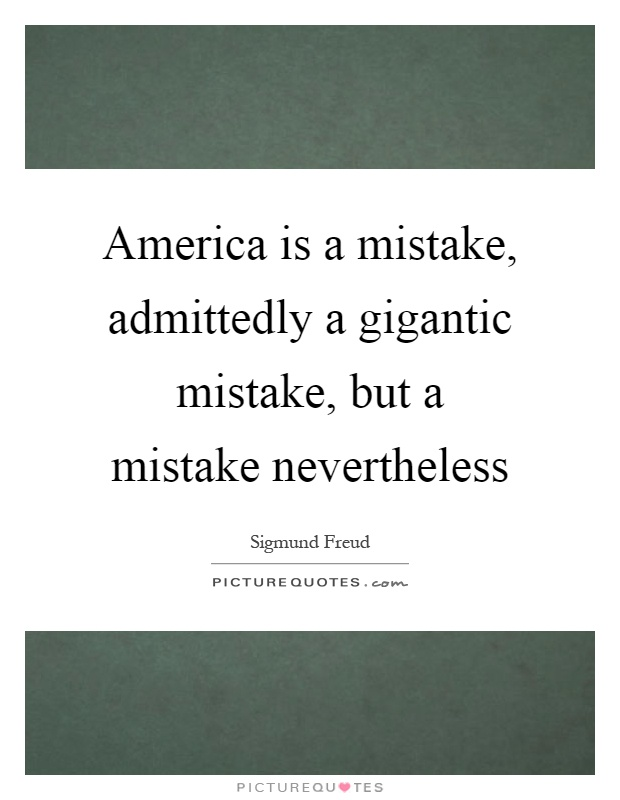 America is a mistake, admittedly a gigantic mistake, but a mistake nevertheless Picture Quote #1