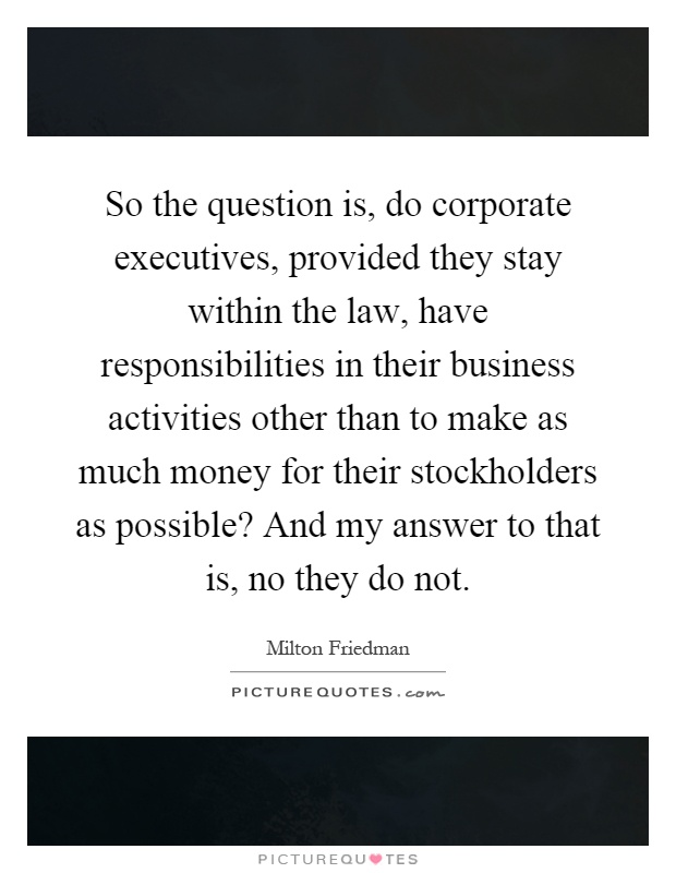 So the question is, do corporate executives, provided they stay within the law, have responsibilities in their business activities other than to make as much money for their stockholders as possible? And my answer to that is, no they do not Picture Quote #1