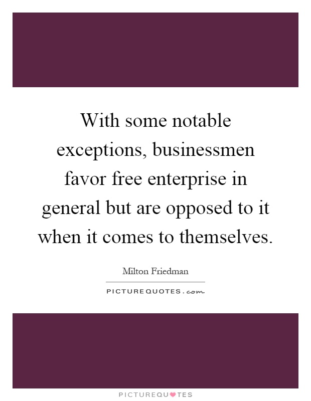 With some notable exceptions, businessmen favor free enterprise in general but are opposed to it when it comes to themselves Picture Quote #1