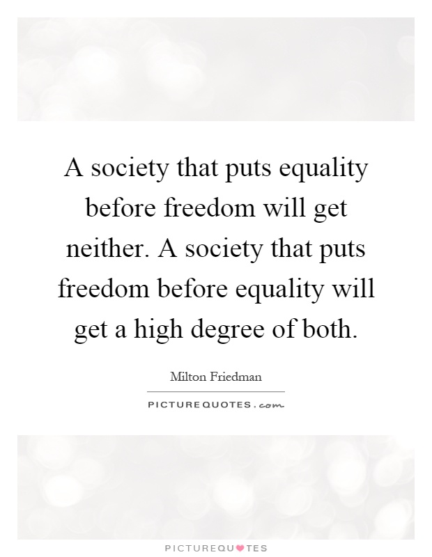 A society that puts equality before freedom will get neither. A society that puts freedom before equality will get a high degree of both Picture Quote #1