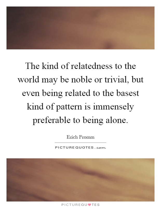 The kind of relatedness to the world may be noble or trivial, but even being related to the basest kind of pattern is immensely preferable to being alone Picture Quote #1