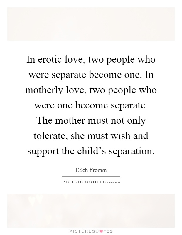 In erotic love, two people who were separate become one. In motherly love, two people who were one become separate. The mother must not only tolerate, she must wish and support the child's separation Picture Quote #1