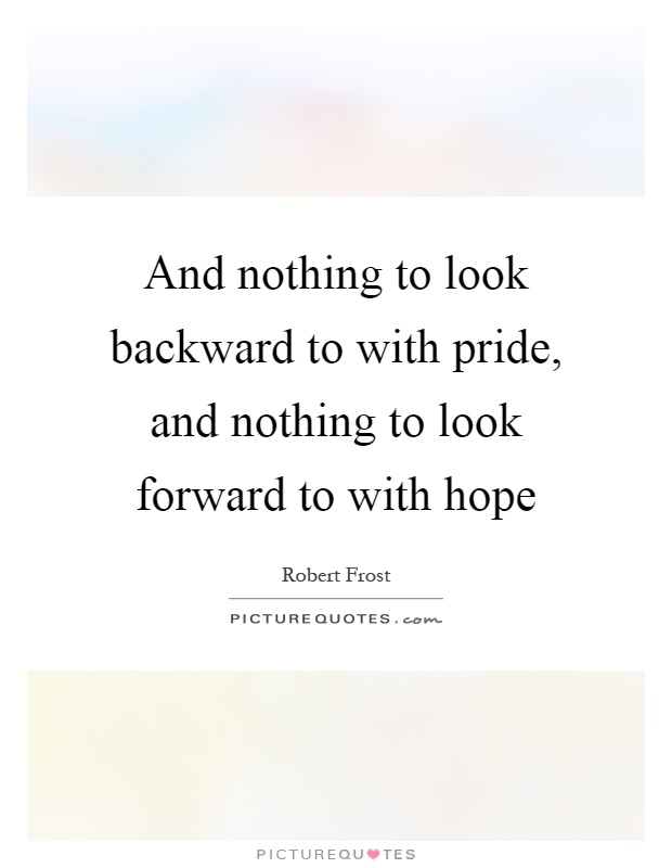 And nothing to look backward to with pride, and nothing to look forward to with hope Picture Quote #1