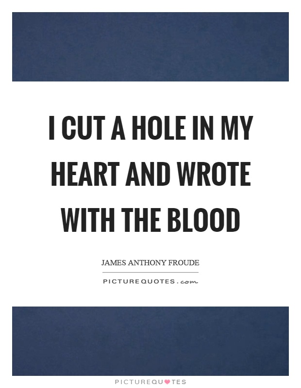I cut a hole in my heart and wrote with the blood Picture Quote #1