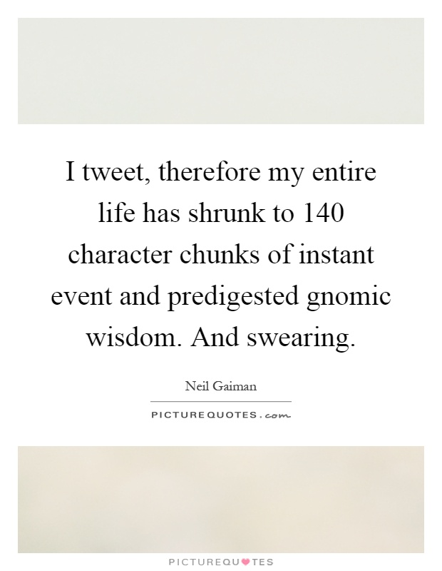 I tweet, therefore my entire life has shrunk to 140 character chunks of instant event and predigested gnomic wisdom. And swearing Picture Quote #1