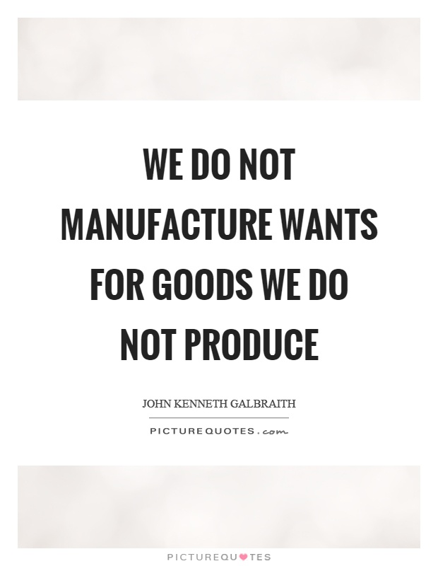 We do not manufacture wants for goods we do not produce Picture Quote #1