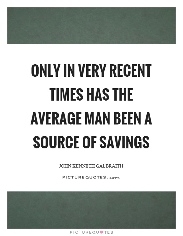 Only in very recent times has the average man been a source of savings Picture Quote #1