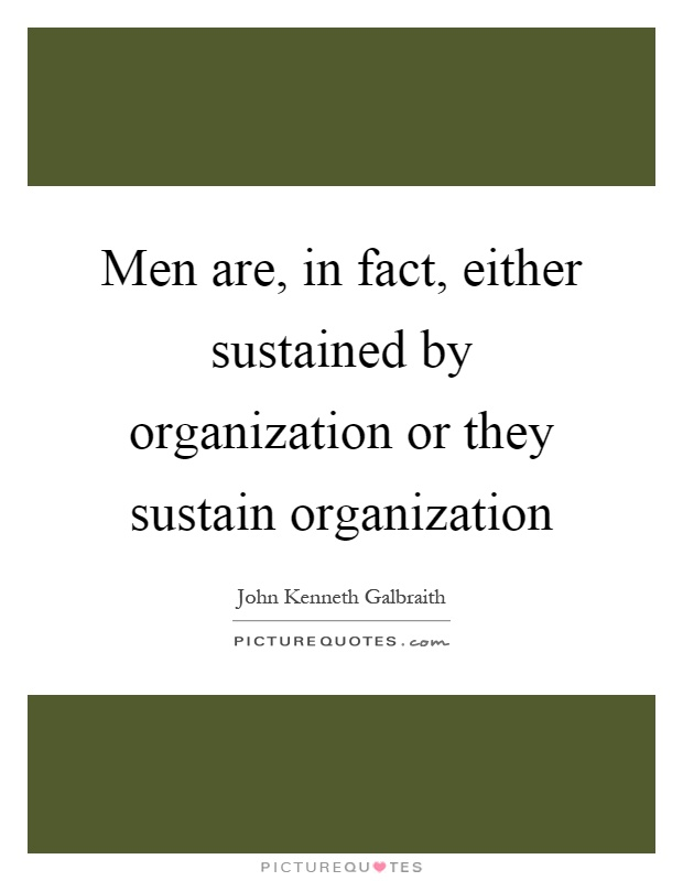 Men are, in fact, either sustained by organization or they sustain organization Picture Quote #1