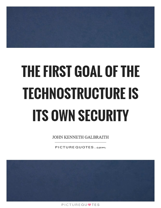 The first goal of the technostructure is its own security Picture Quote #1