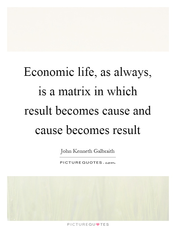Economic life, as always, is a matrix in which result becomes cause and cause becomes result Picture Quote #1