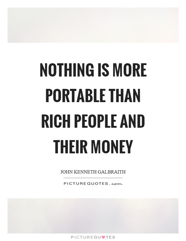 Nothing is more portable than rich people and their money Picture Quote #1