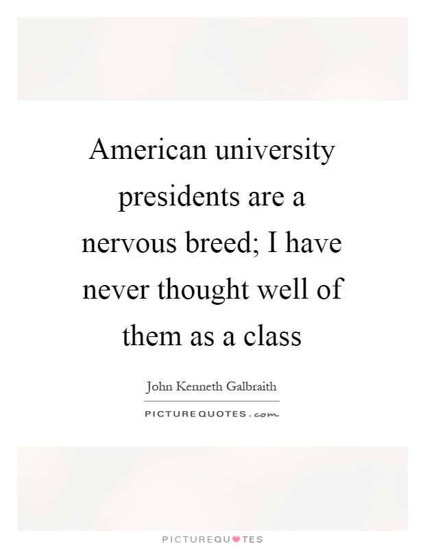 American university presidents are a nervous breed; I have never thought well of them as a class Picture Quote #1