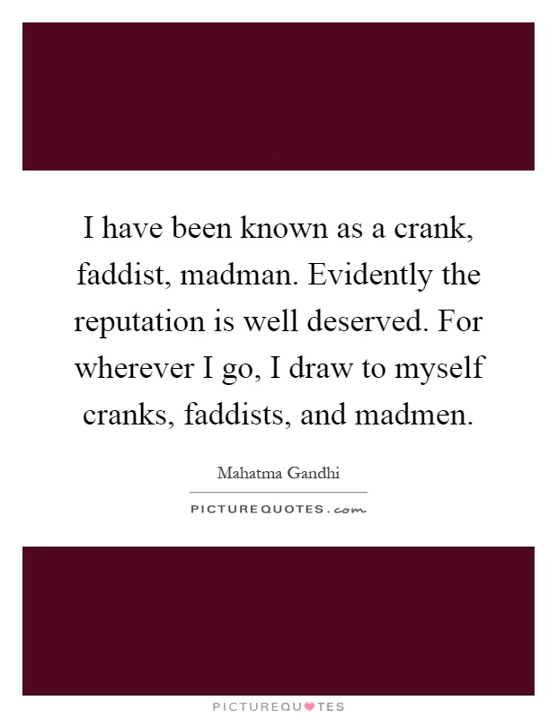 I have been known as a crank, faddist, madman. Evidently the reputation is well deserved. For wherever I go, I draw to myself cranks, faddists, and madmen Picture Quote #1