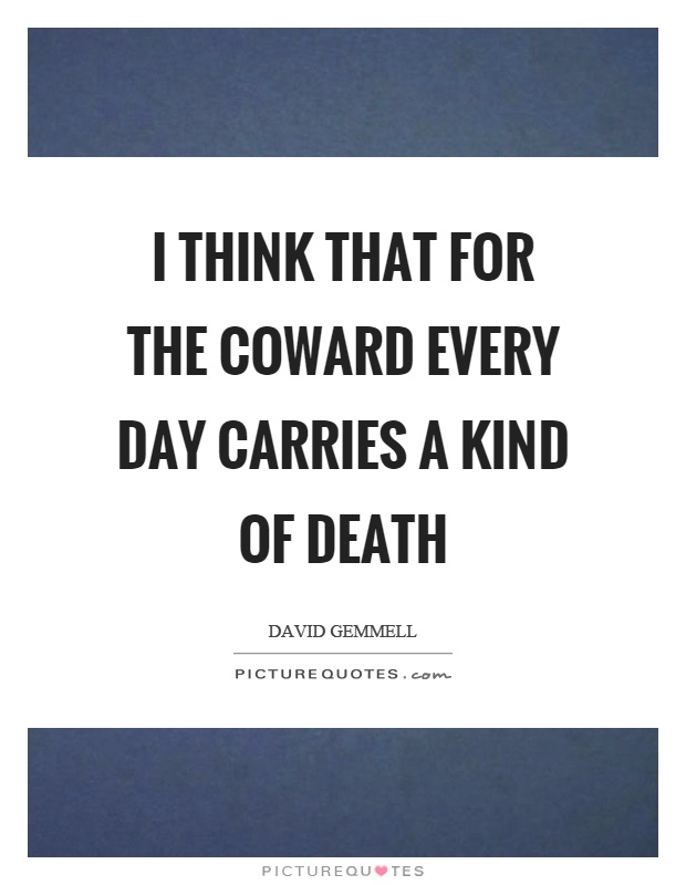 I think that for the coward every day carries a kind of death Picture Quote #1