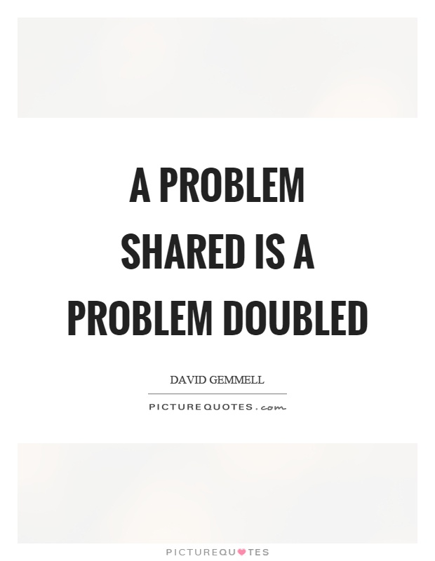 A problem shared is a problem doubled Picture Quote #1