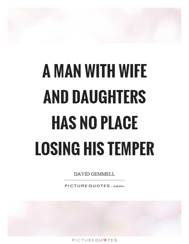 A man with wife and daughters has no place losing his temper Picture Quote #1