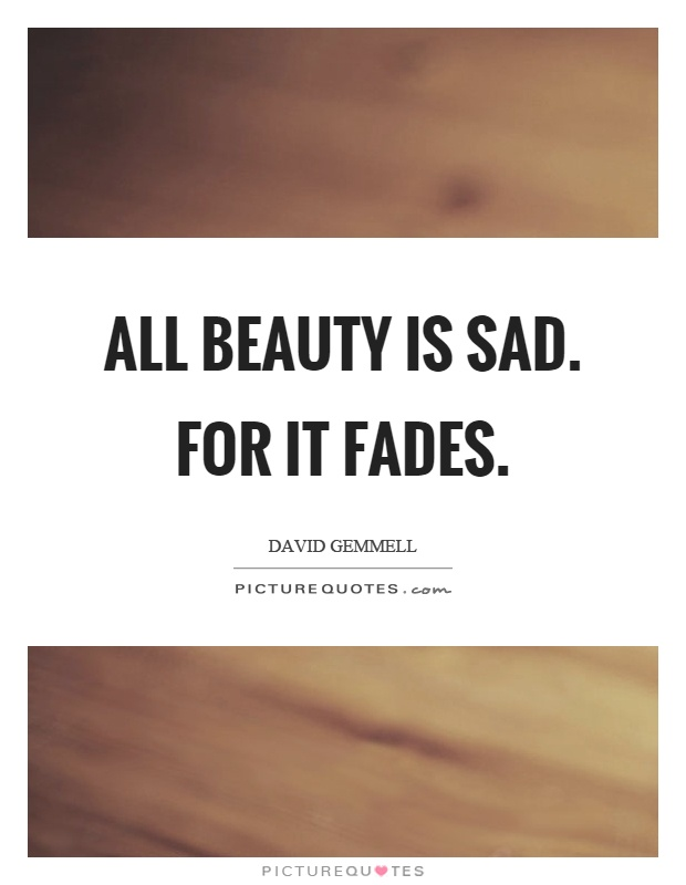 All beauty is sad. For it fades Picture Quote #1