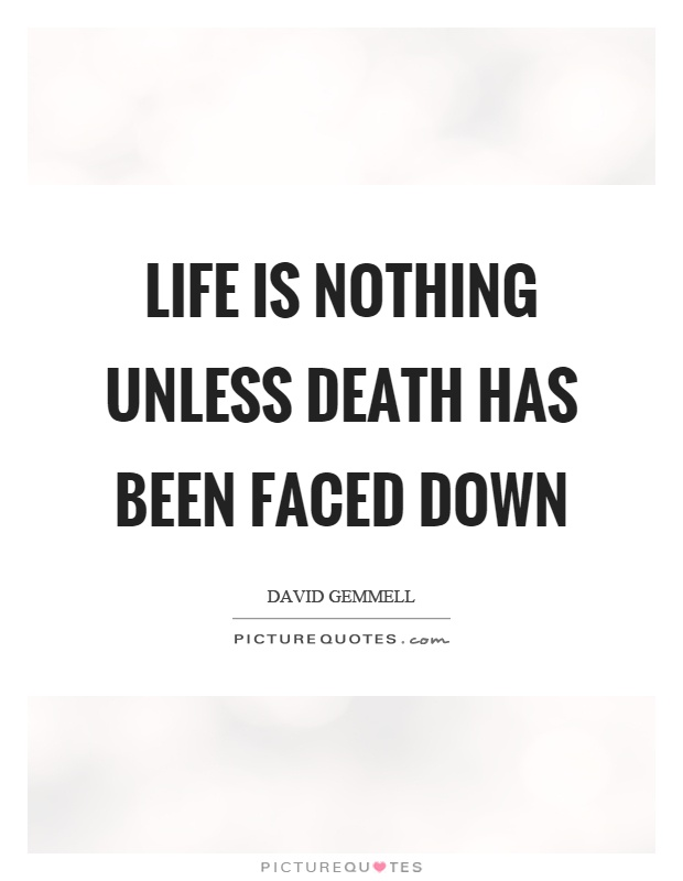 Life is nothing unless death has been faced down Picture Quote #1