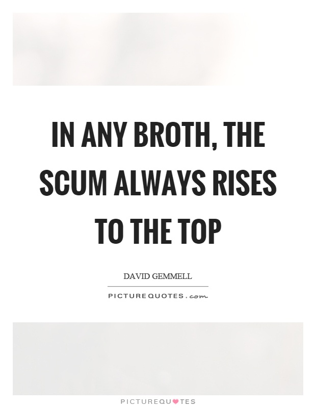 In any broth, the scum always rises to the top Picture Quote #1