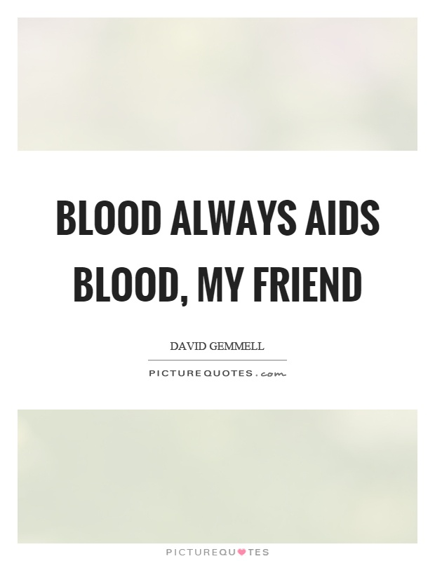 Blood always aids blood, my friend Picture Quote #1