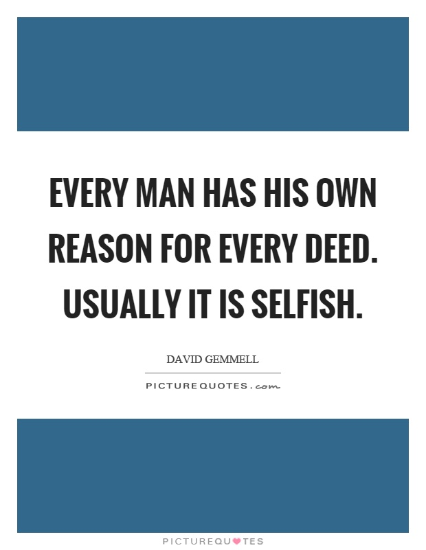 Every man has his own reason for every deed. Usually it is selfish Picture Quote #1