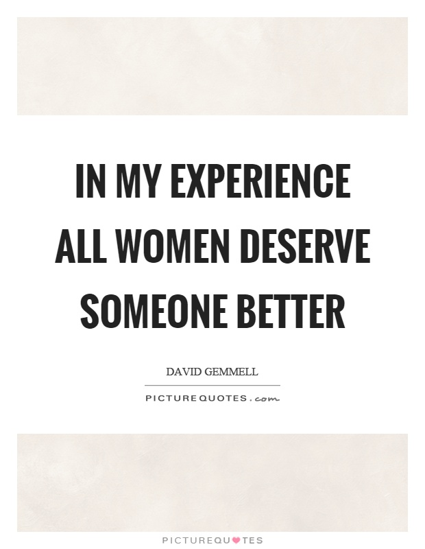 In my experience all women deserve someone better Picture Quote #1