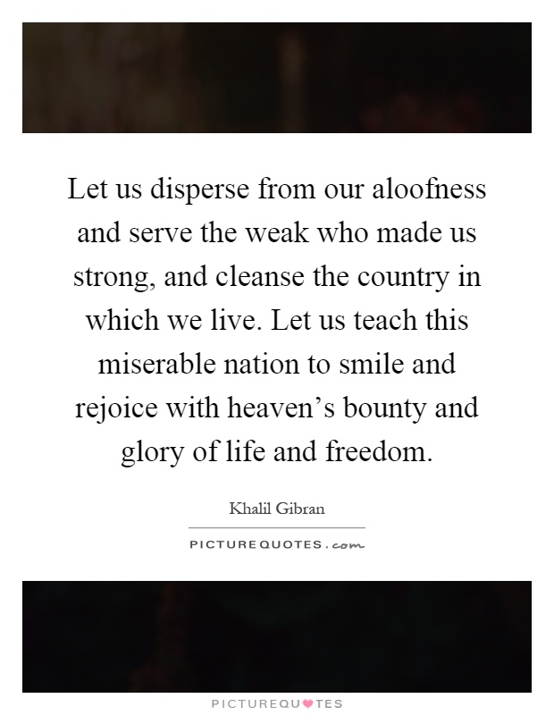 Let us disperse from our aloofness and serve the weak who made us strong, and cleanse the country in which we live. Let us teach this miserable nation to smile and rejoice with heaven's bounty and glory of life and freedom Picture Quote #1