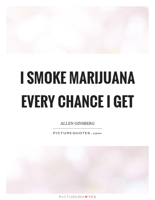 I smoke marijuana every chance I get Picture Quote #1