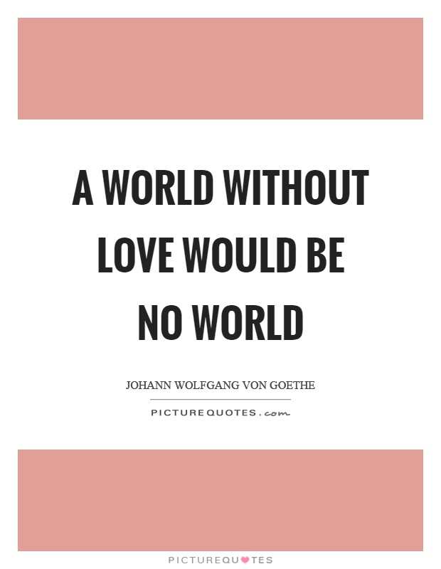A world without love would be no world Picture Quote #1