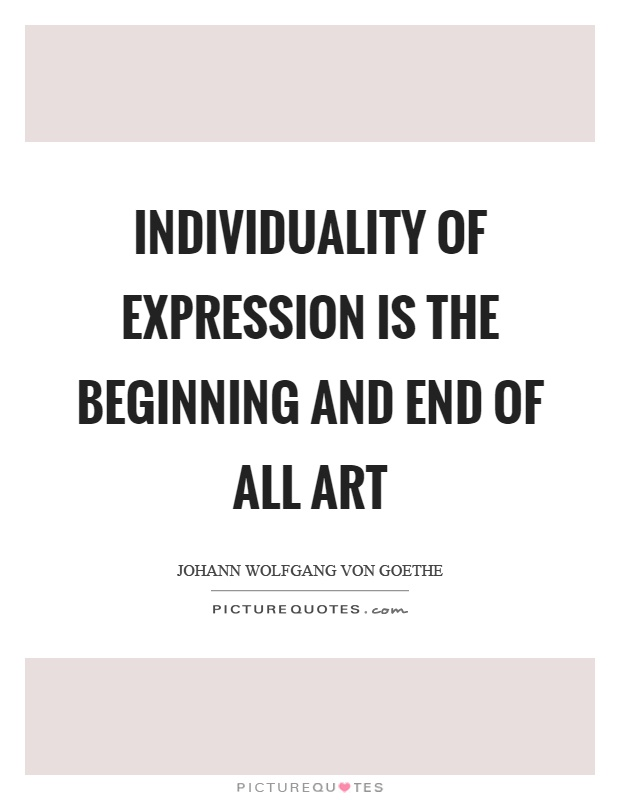 Individuality of expression is the beginning and end of all art Picture Quote #1