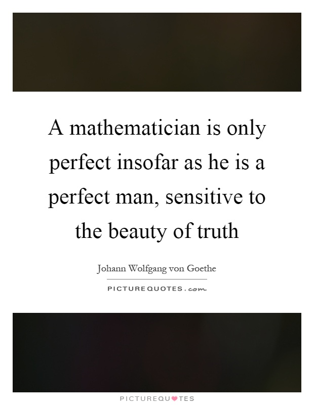 A mathematician is only perfect insofar as he is a perfect man, sensitive to the beauty of truth Picture Quote #1