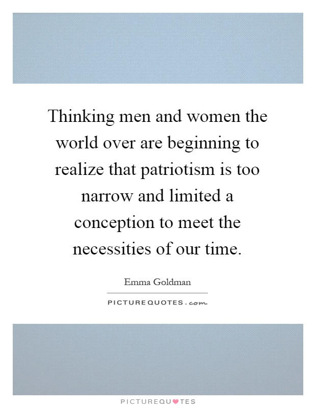 Thinking men and women the world over are beginning to realize that patriotism is too narrow and limited a conception to meet the necessities of our time Picture Quote #1