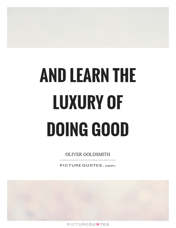 And learn the luxury of doing good Picture Quote #1