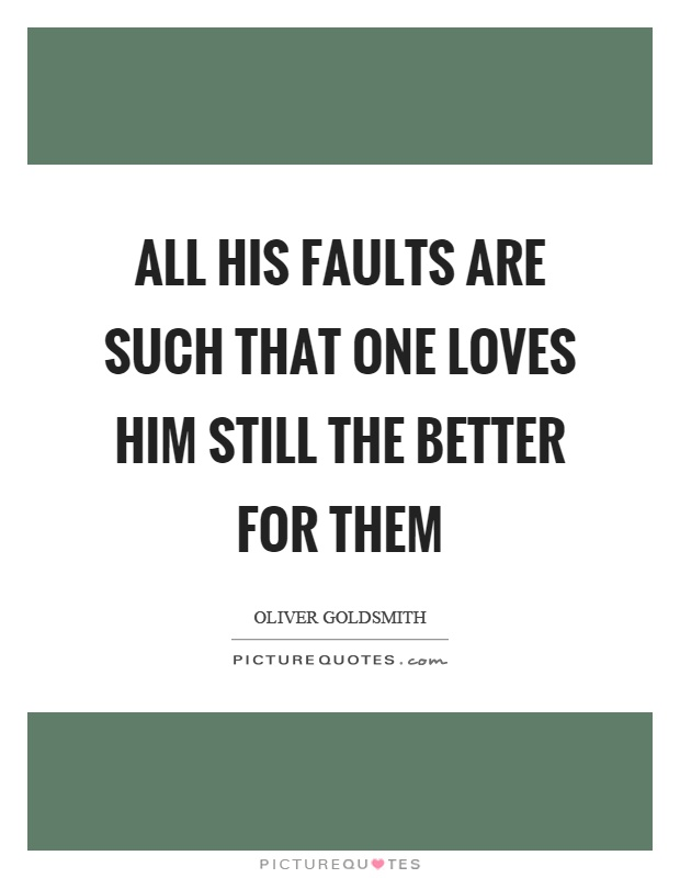 All his faults are such that one loves him still the better for them Picture Quote #1