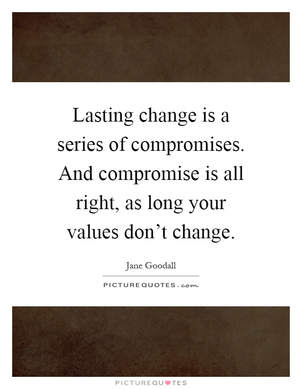 Lasting change is a series of compromises. And compromise is all right, as long your values don't change Picture Quote #1