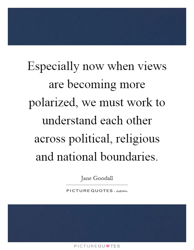 Especially now when views are becoming more polarized, we must work to understand each other across political, religious and national boundaries Picture Quote #1