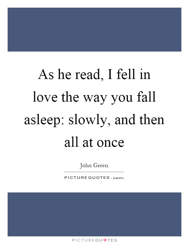 As he read, I fell in love the way you fall asleep: slowly, and then all at once Picture Quote #1
