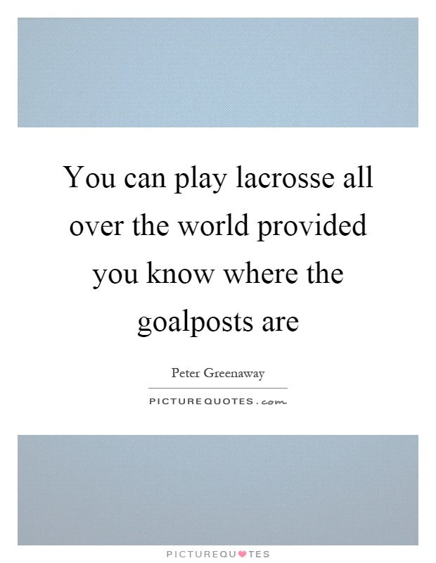 You can play lacrosse all over the world provided you know where the goalposts are Picture Quote #1