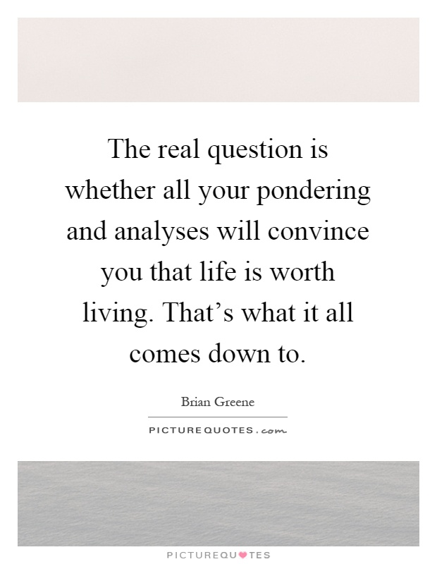 The real question is whether all your pondering and analyses will convince you that life is worth living. That's what it all comes down to Picture Quote #1