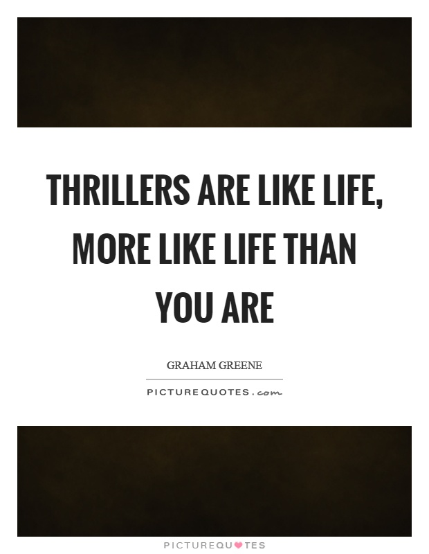 Thrillers are like life, more like life than you are Picture Quote #1