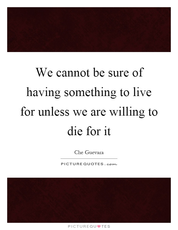 We cannot be sure of having something to live for unless we are willing to die for it Picture Quote #1