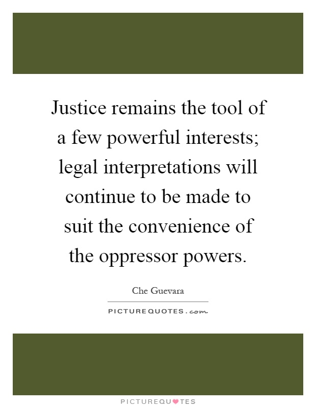 Justice remains the tool of a few powerful interests; legal interpretations will continue to be made to suit the convenience of the oppressor powers Picture Quote #1