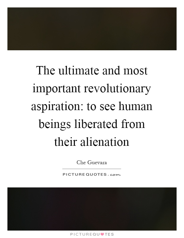 The ultimate and most important revolutionary aspiration: to see human beings liberated from their alienation Picture Quote #1