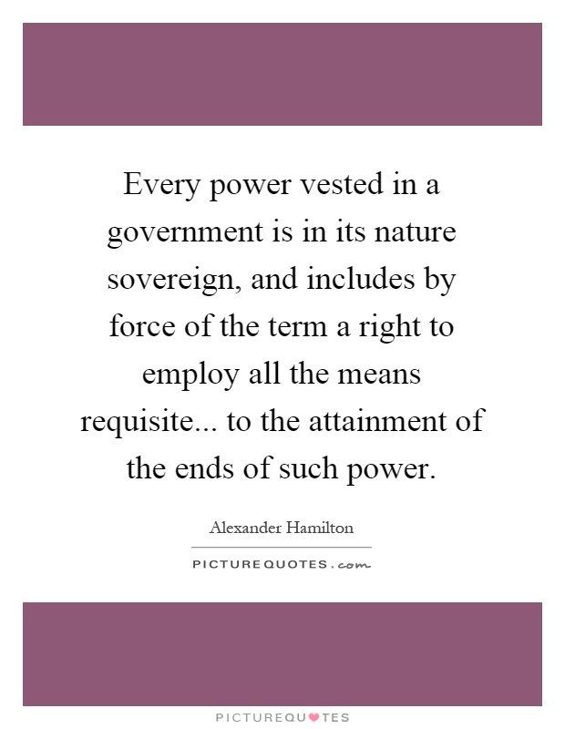Every power vested in a government is in its nature sovereign, and includes by force of the term a right to employ all the means requisite... to the attainment of the ends of such power Picture Quote #1
