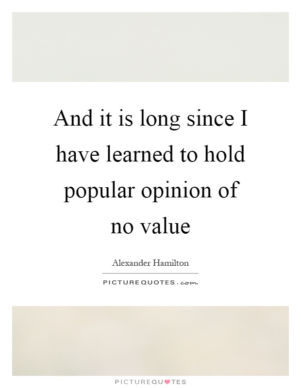 And it is long since I have learned to hold popular opinion of no value Picture Quote #1