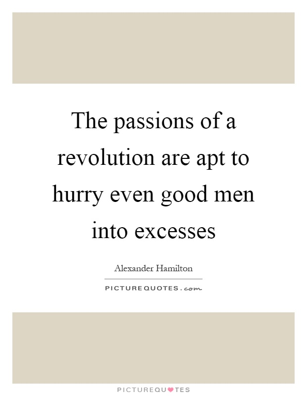 The passions of a revolution are apt to hurry even good men into excesses Picture Quote #1