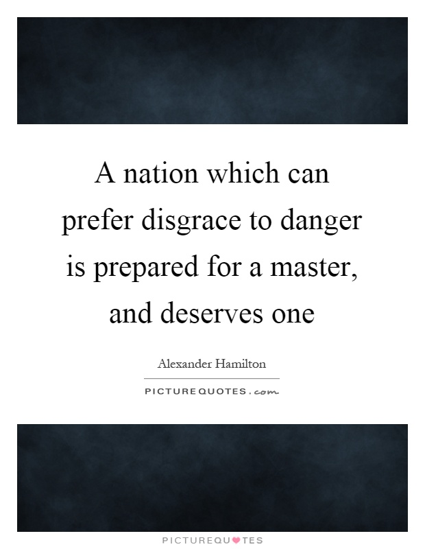 A nation which can prefer disgrace to danger is prepared for a master, and deserves one Picture Quote #1