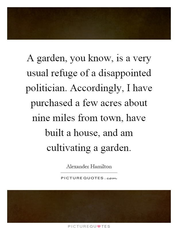 A garden, you know, is a very usual refuge of a disappointed politician. Accordingly, I have purchased a few acres about nine miles from town, have built a house, and am cultivating a garden Picture Quote #1