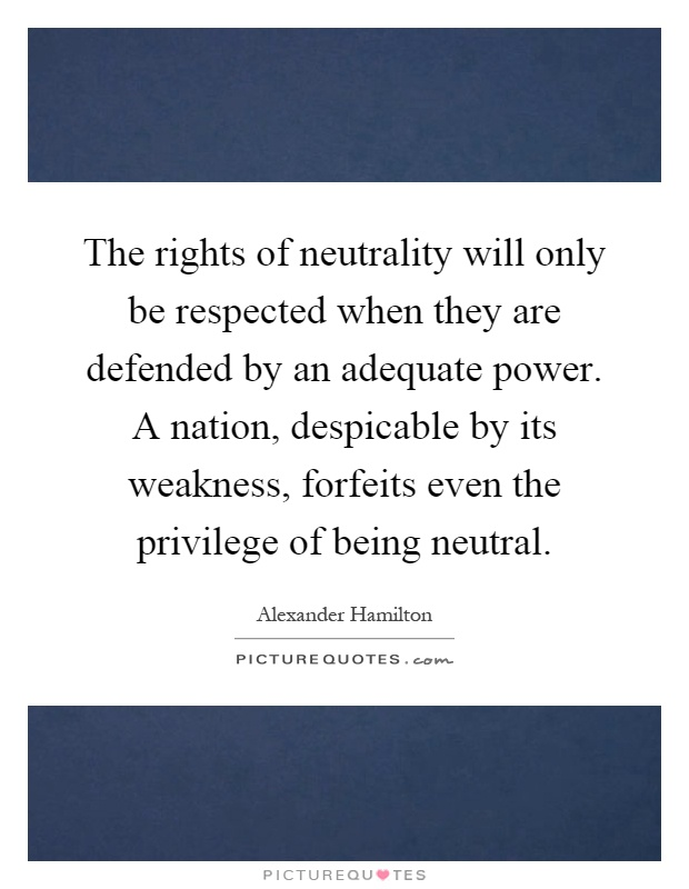 The rights of neutrality will only be respected when they are defended by an adequate power. A nation, despicable by its weakness, forfeits even the privilege of being neutral Picture Quote #1
