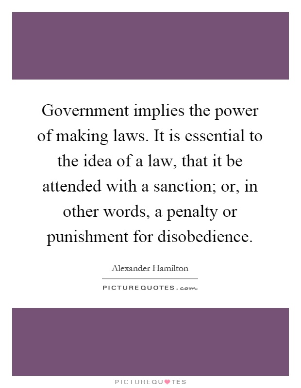 Government implies the power of making laws. It is essential to the idea of a law, that it be attended with a sanction; or, in other words, a penalty or punishment for disobedience Picture Quote #1